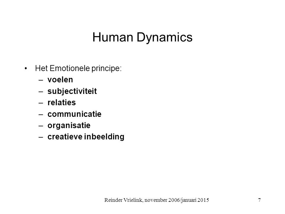 Reinder Vrielink, november 2006/januari 2015 Human Dynamics Het Emotionele principe: –voelen –subjectiviteit –relaties –communicatie –organisatie –cre