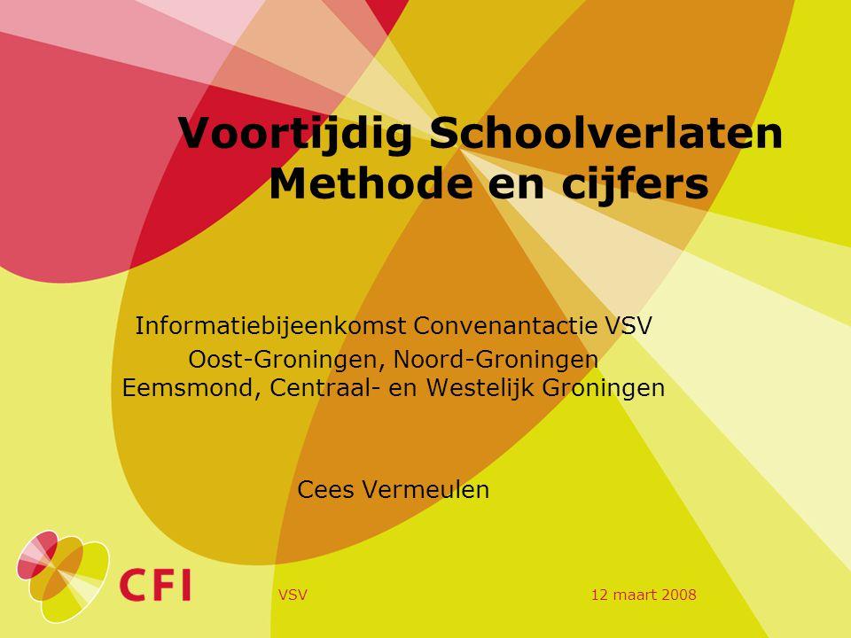 12 maart 2008VSV Voortijdig Schoolverlaten Methode en cijfers Informatiebijeenkomst Convenantactie VSV Oost-Groningen, Noord-Groningen Eemsmond, Centraal- en Westelijk Groningen Cees Vermeulen