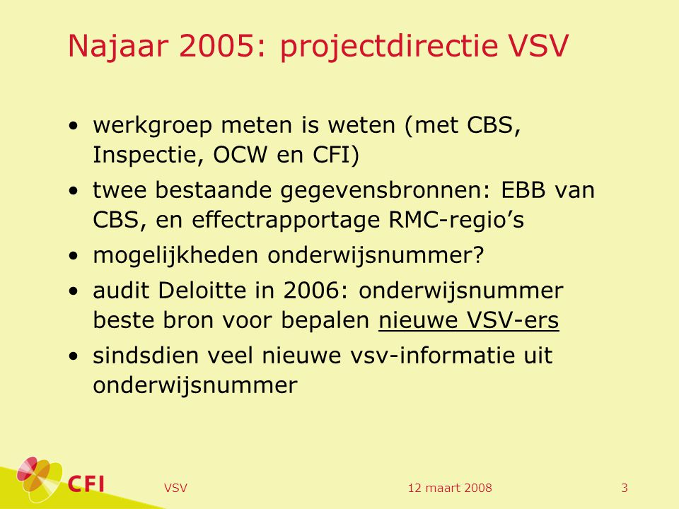 12 maart 2008VSV3 Najaar 2005: projectdirectie VSV werkgroep meten is weten (met CBS, Inspectie, OCW en CFI) twee bestaande gegevensbronnen: EBB van CBS, en effectrapportage RMC-regio's mogelijkheden onderwijsnummer.
