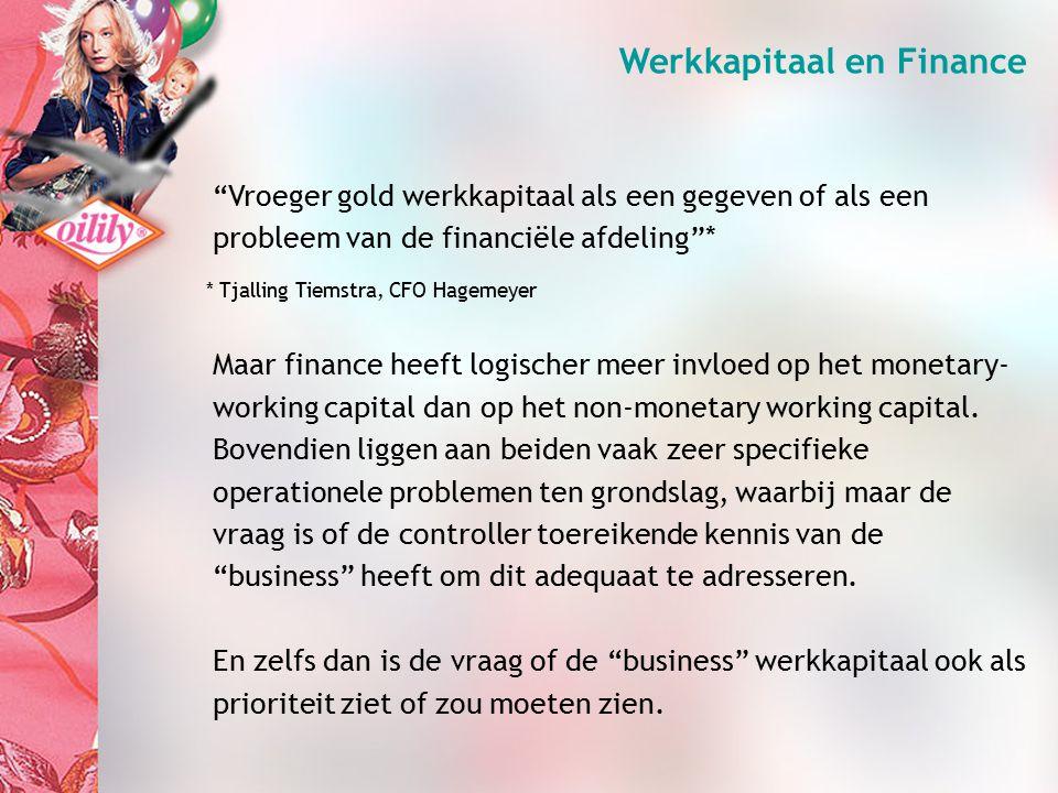 Werkkapitaal en Finance Vroeger gold werkkapitaal als een gegeven of als een probleem van de financiële afdeling * Maar finance heeft logischer meer invloed op het monetary- working capital dan op het non-monetary working capital.