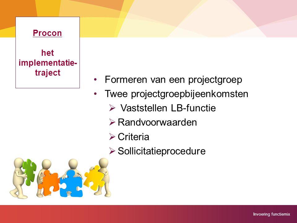 Invoering functiemix Procon het implementatie- traject Formeren van een projectgroep Twee projectgroepbijeenkomsten  Vaststellen LB-functie  Randvoo