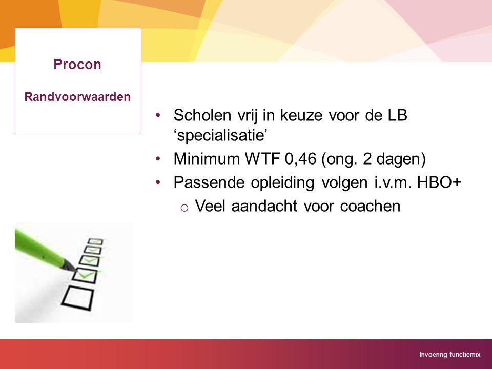 Invoering functiemix Procon Randvoorwaarden Scholen vrij in keuze voor de LB 'specialisatie' Minimum WTF 0,46 (ong. 2 dagen) Passende opleiding volgen