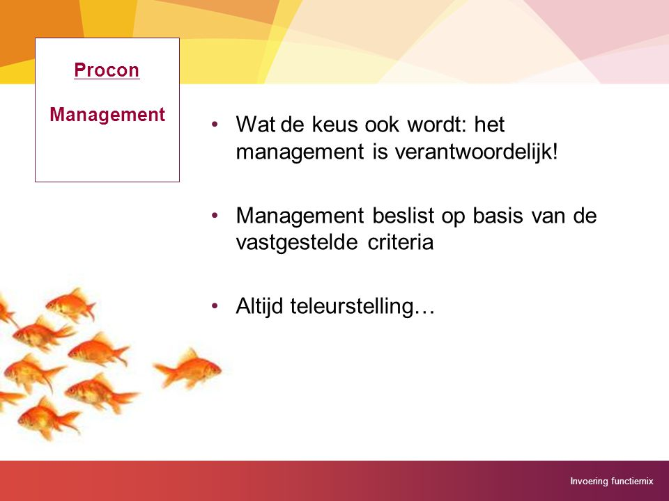 Invoering functiemix Procon Management Wat de keus ook wordt: het management is verantwoordelijk! Management beslist op basis van de vastgestelde crit