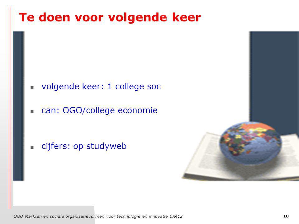 OGO Markten en sociale organisatievormen voor technologie en innovatie 0A412 10 Te doen voor volgende keer volgende keer: 1 college soc can: OGO/college economie cijfers: op studyweb