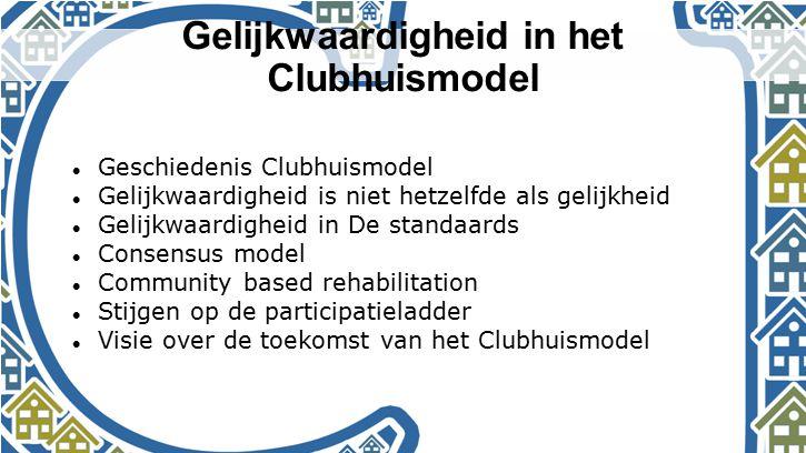 Gelijkwaardigheid in het Clubhuismodel Geschiedenis Clubhuismodel Gelijkwaardigheid is niet hetzelfde als gelijkheid Gelijkwaardigheid in De standaard