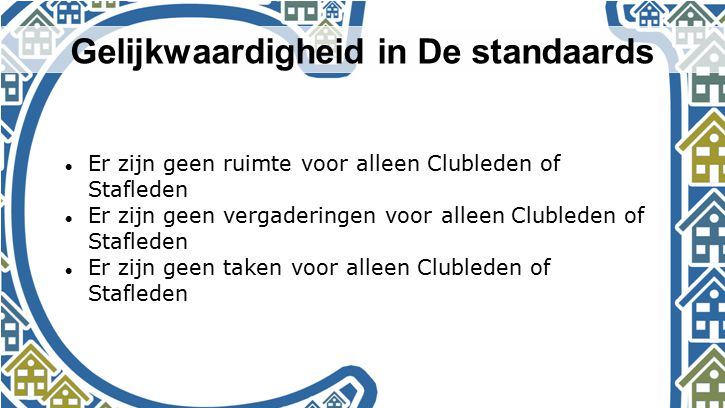 Gelijkwaardigheid in De standaards Er zijn geen ruimte voor alleen Clubleden of Stafleden Er zijn geen vergaderingen voor alleen Clubleden of Staflede