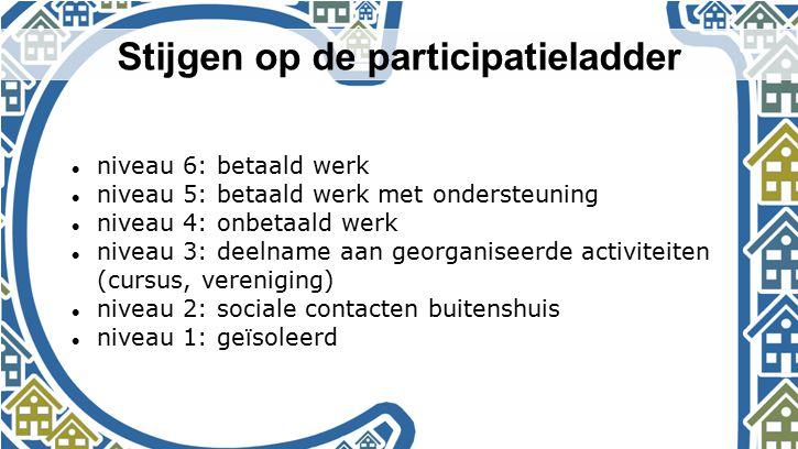 Stijgen op de participatieladder niveau 6: betaald werk niveau 5: betaald werk met ondersteuning niveau 4: onbetaald werk niveau 3: deelname aan georg
