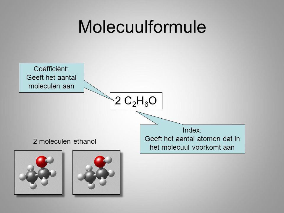 2 C 2 H 6 O Molecuulformule Coëfficiënt: Geeft het aantal moleculen aan Index: Geeft het aantal atomen dat in het molecuul voorkomt aan 2 moleculen ethanol