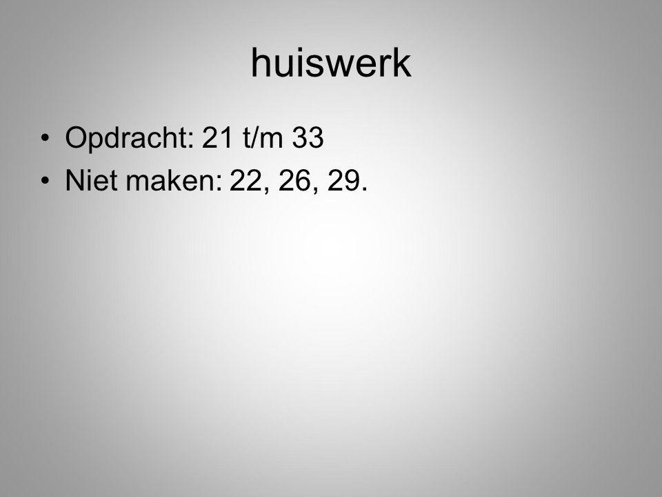 huiswerk Opdracht: 21 t/m 33 Niet maken: 22, 26, 29.