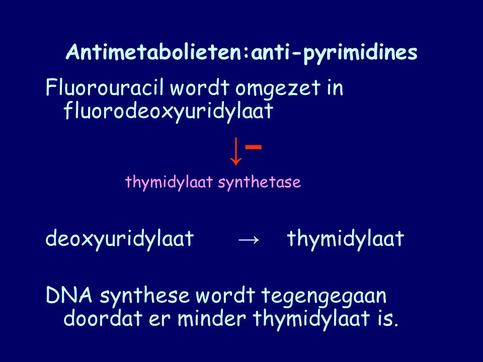 Antimetabolieten:anti-pyrimidines Fluorouracil wordt omgezet in fluorodeoxyuridylaat ↓− deoxyuridylaat → thymidylaat DNA synthese wordt tegengegaan do