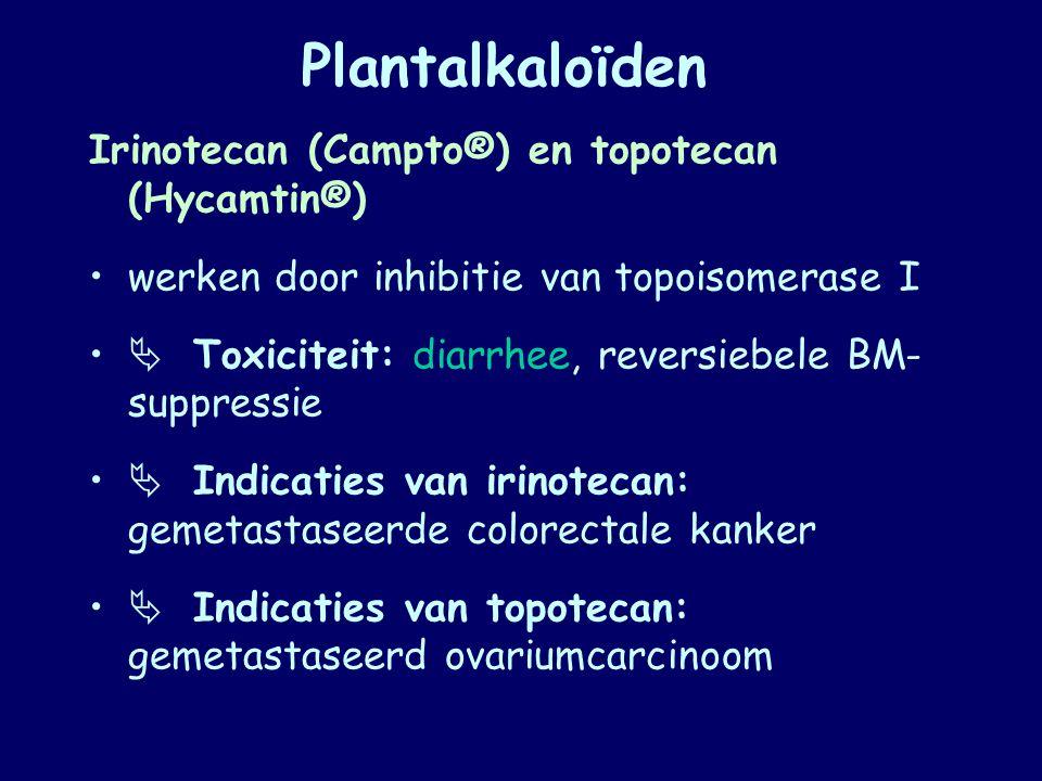 Plantalkaloïden Irinotecan (Campto®) en topotecan (Hycamtin®) werken door inhibitie van topoisomerase I  Toxiciteit: diarrhee, reversiebele BM- suppr