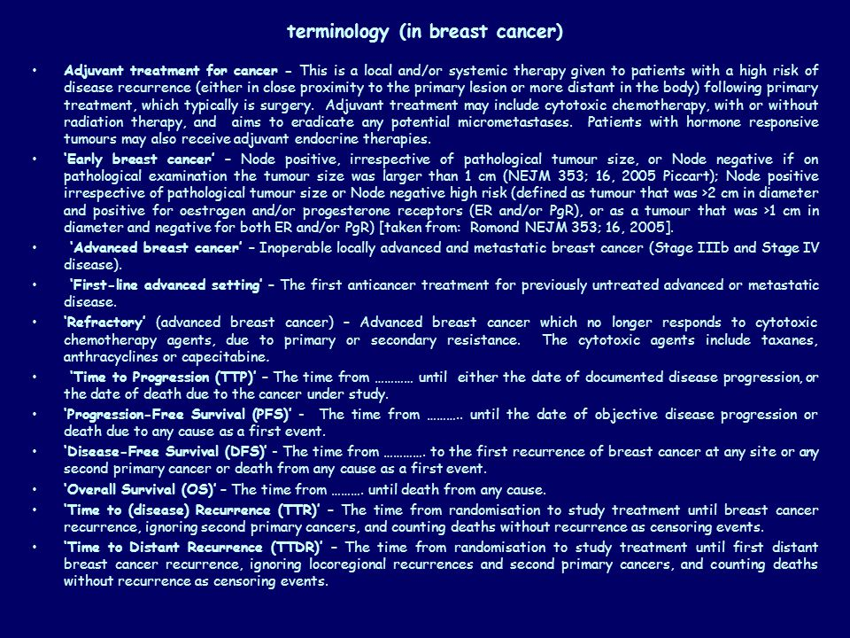 terminology (in breast cancer) Adjuvant treatment for cancer - This is a local and/or systemic therapy given to patients with a high risk of disease recurrence (either in close proximity to the primary lesion or more distant in the body) following primary treatment, which typically is surgery.