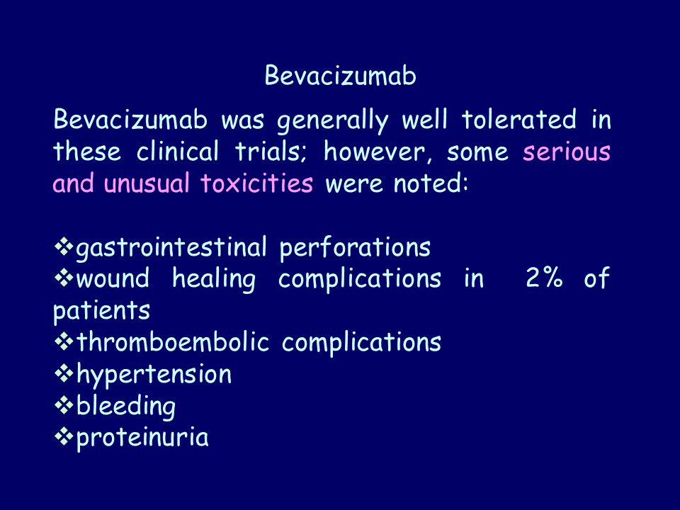 Bevacizumab Bevacizumab was generally well tolerated in these clinical trials; however, some serious and unusual toxicities were noted:  gastrointestinal perforations  wound healing complications in 2% of patients  thromboembolic complications  hypertension  bleeding  proteinuria