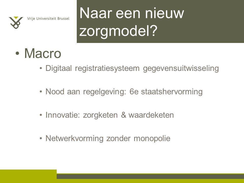 Naar een nieuw zorgmodel? Macro Digitaal registratiesysteem gegevensuitwisseling Nood aan regelgeving: 6e staatshervorming Innovatie: zorgketen & waar