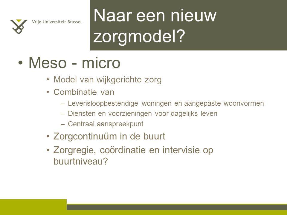 Naar een nieuw zorgmodel? Meso - micro Model van wijkgerichte zorg Combinatie van –Levensloopbestendige woningen en aangepaste woonvormen –Diensten en