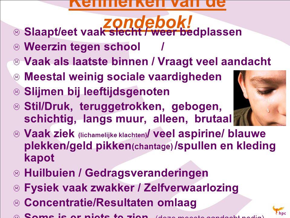 Kenmerken van de zondebok!   Slaapt/eet vaak slecht / weer bedplassen   Weerzin tegen school /   Vaak als laatste binnen / Vraagt veel aandacht