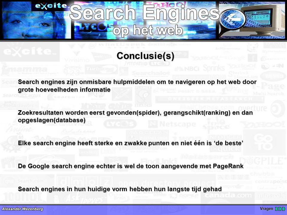 Vragen Conclusie(s) Search engines zijn onmisbare hulpmiddelen om te navigeren op het web door grote hoeveelheden informatie Zoekresultaten worden eerst gevonden(spider), gerangschikt(ranking) en dan opgeslagen(database) Elke search engine heeft sterke en zwakke punten en niet één is 'de beste' De Google search engine echter is wel de toon aangevende met PageRank Search engines in hun huidige vorm hebben hun langste tijd gehad