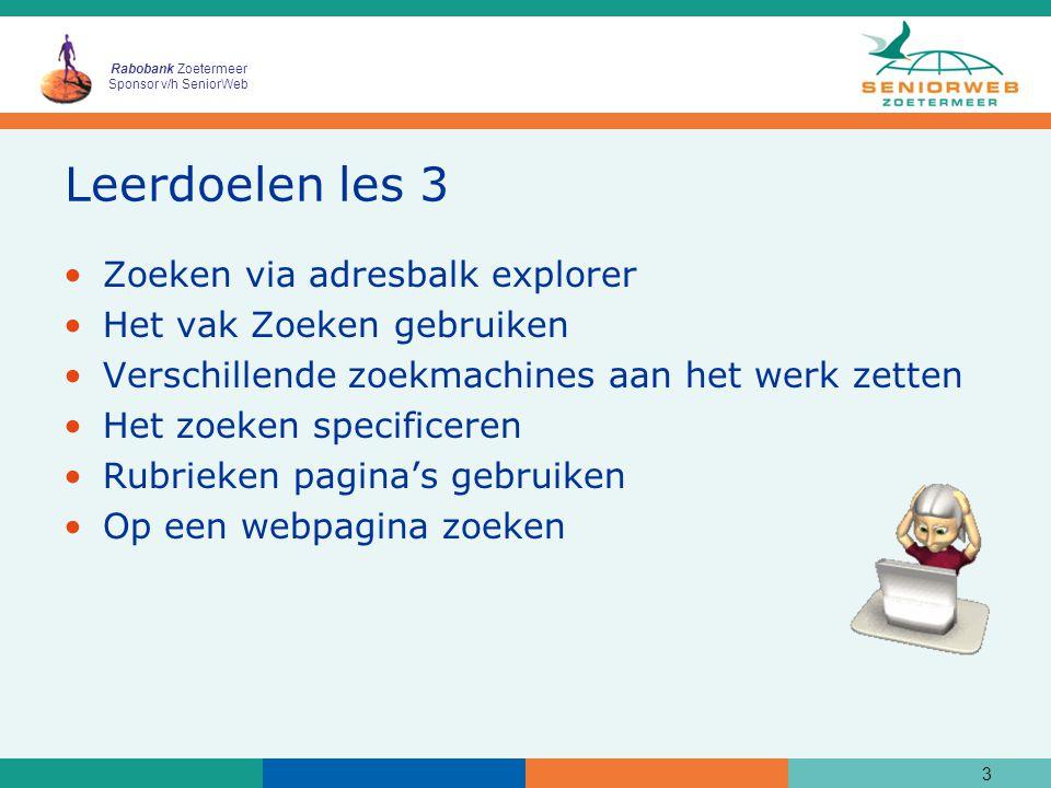 Rabobank Zoetermeer Sponsor v/h SeniorWeb Leerdoelen les 3 Zoeken via adresbalk explorer Het vak Zoeken gebruiken Verschillende zoekmachines aan het werk zetten Het zoeken specificeren Rubrieken pagina's gebruiken Op een webpagina zoeken 3