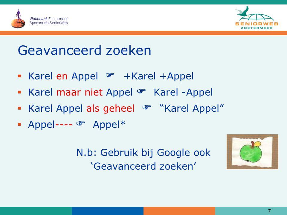 Rabobank Zoetermeer Sponsor v/h SeniorWeb Geavanceerd zoeken  Karel en Appel  +Karel +Appel  Karel maar niet Appel  Karel -Appel  Karel Appel als geheel  Karel Appel  Appel----  Appel* N.b: Gebruik bij Google ook 'Geavanceerd zoeken' 7