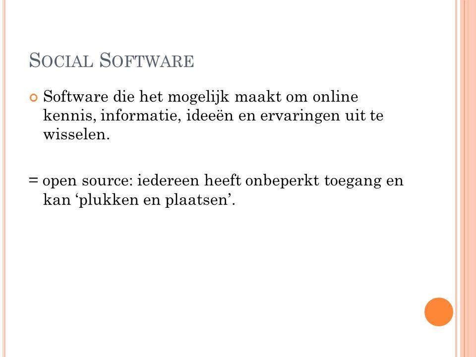 S OCIAL S OFTWARE Software die het mogelijk maakt om online kennis, informatie, ideeën en ervaringen uit te wisselen. = open source: iedereen heeft on