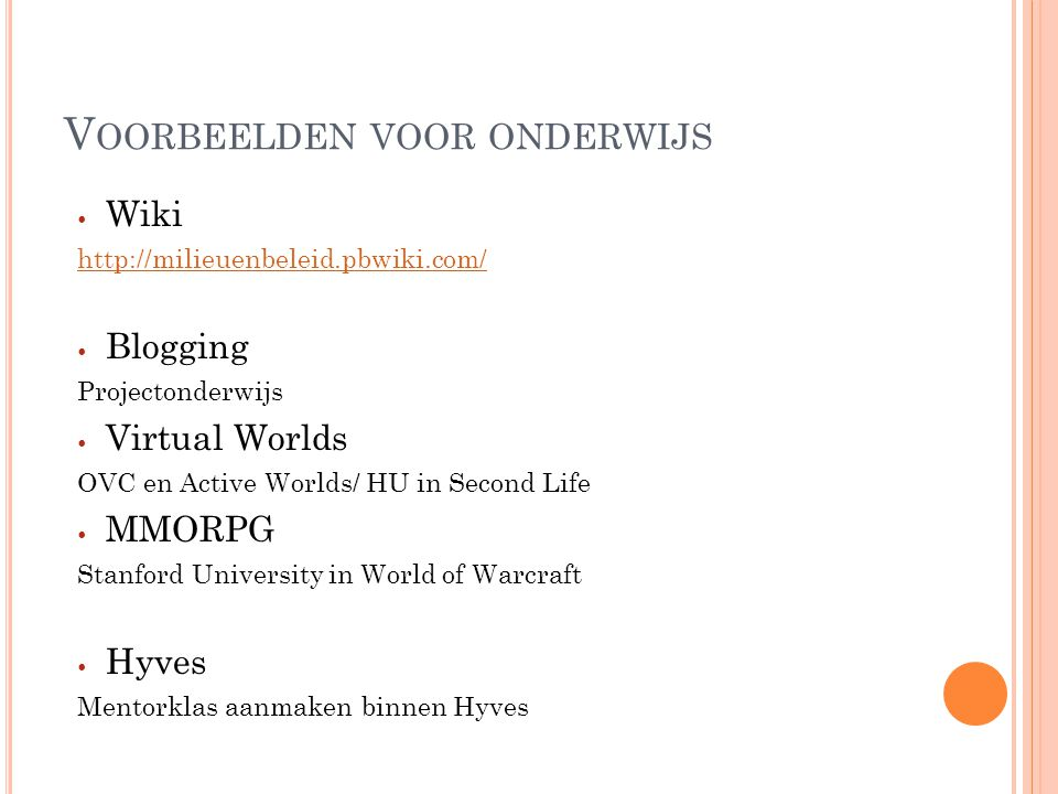 V OORBEELDEN VOOR ONDERWIJS Wiki http://milieuenbeleid.pbwiki.com/ Blogging Projectonderwijs Virtual Worlds OVC en Active Worlds/ HU in Second Life MMORPG Stanford University in World of Warcraft Hyves Mentorklas aanmaken binnen Hyves
