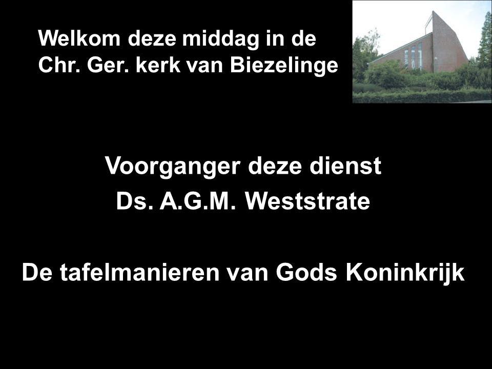 Welkom deze middag in de Chr. Ger. kerk van Biezelinge Voorganger deze dienst Ds. A.G.M. Weststrate De tafelmanieren van Gods Koninkrijk