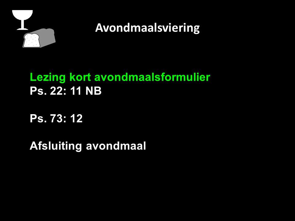 Avondmaalsviering Lezing kort avondmaalsformulier Ps. 22: 11 NB Ps. 73: 12 Afsluiting avondmaal