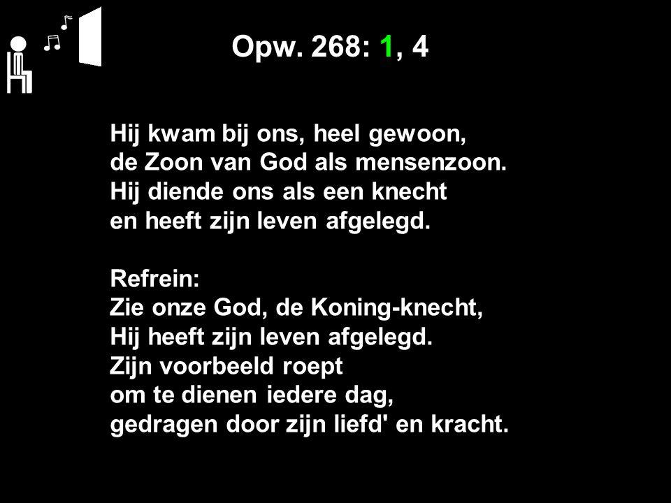 Opw. 268: 1, 4 Hij kwam bij ons, heel gewoon, de Zoon van God als mensenzoon. Hij diende ons als een knecht en heeft zijn leven afgelegd. Refrein: Zie