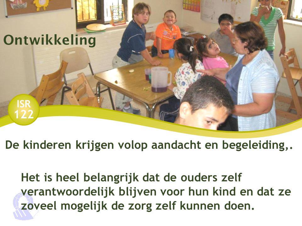 ISR 122 Ontwikkeling De kinderen krijgen volop aandacht en begeleiding,. Het is heel belangrijk dat de ouders zelf verantwoordelijk blijven voor hun k