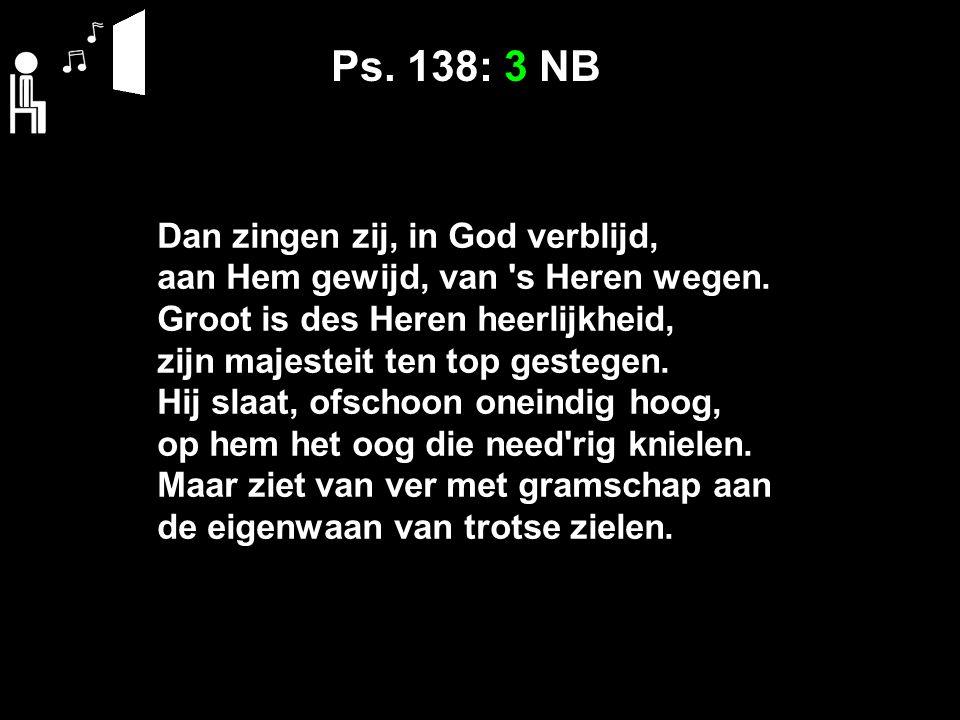 Ps. 138: 3 NB Dan zingen zij, in God verblijd, aan Hem gewijd, van 's Heren wegen. Groot is des Heren heerlijkheid, zijn majesteit ten top gestegen. H