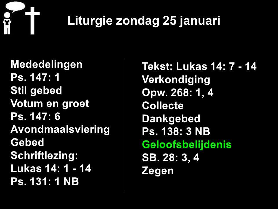 Liturgie zondag 25 januari Mededelingen Ps. 147: 1 Stil gebed Votum en groet Ps. 147: 6 Avondmaalsviering Gebed Schriftlezing: Lukas 14: 1 - 14 Ps. 13