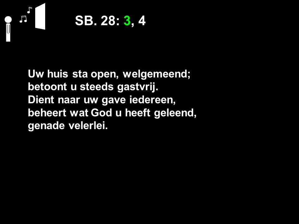 SB. 28: 3, 4 Uw huis sta open, welgemeend; betoont u steeds gastvrij. Dient naar uw gave iedereen, beheert wat God u heeft geleend, genade velerlei.