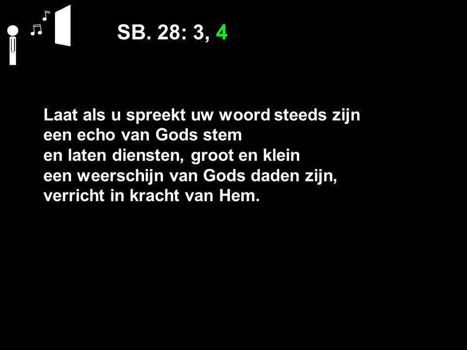 SB. 28: 3, 4 Laat als u spreekt uw woord steeds zijn een echo van Gods stem en laten diensten, groot en klein een weerschijn van Gods daden zijn, verr