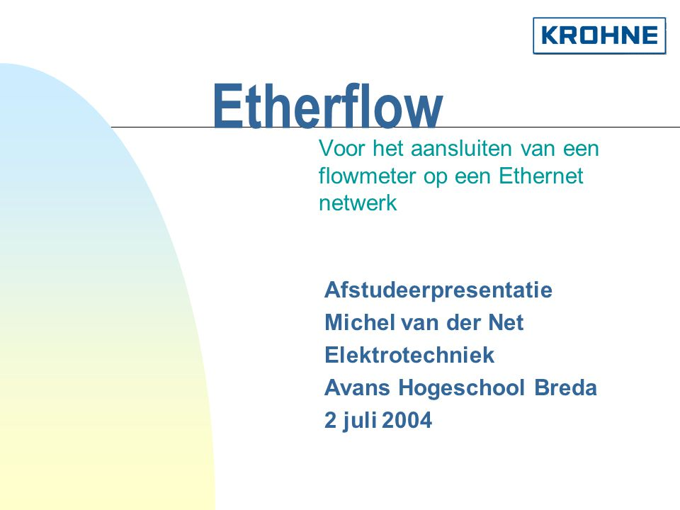 Etherflow Voor het aansluiten van een flowmeter op een Ethernet netwerk Afstudeerpresentatie Michel van der Net Elektrotechniek Avans Hogeschool Breda 2 juli 2004