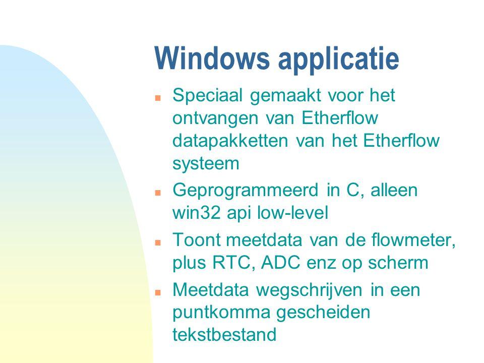 Windows applicatie n Speciaal gemaakt voor het ontvangen van Etherflow datapakketten van het Etherflow systeem n Geprogrammeerd in C, alleen win32 api low-level n Toont meetdata van de flowmeter, plus RTC, ADC enz op scherm n Meetdata wegschrijven in een puntkomma gescheiden tekstbestand