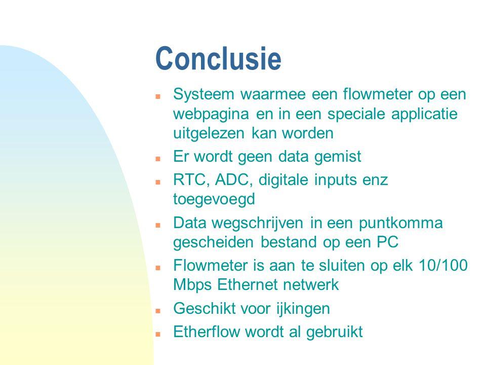Conclusie n Systeem waarmee een flowmeter op een webpagina en in een speciale applicatie uitgelezen kan worden n Er wordt geen data gemist n RTC, ADC, digitale inputs enz toegevoegd n Data wegschrijven in een puntkomma gescheiden bestand op een PC n Flowmeter is aan te sluiten op elk 10/100 Mbps Ethernet netwerk n Geschikt voor ijkingen n Etherflow wordt al gebruikt