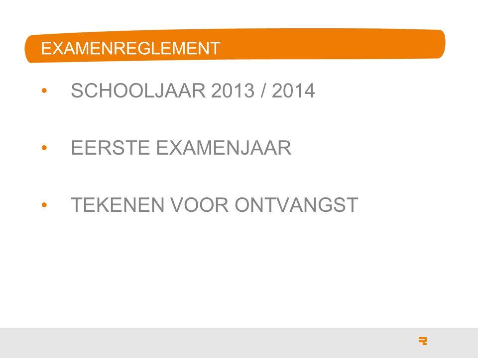 EXAMENREGLEMENT SCHOOLJAAR 2013 / 2014 EERSTE EXAMENJAAR TEKENEN VOOR ONTVANGST
