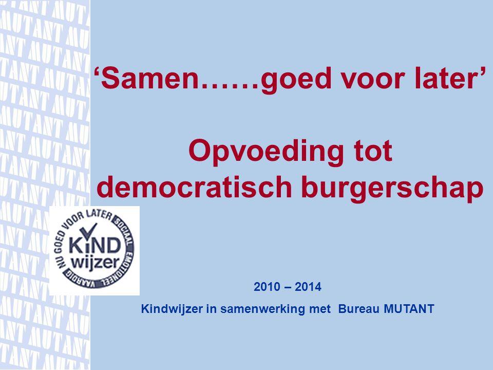 'Samen……goed voor later' Opvoeding tot democratisch burgerschap 2010 – 2014 Kindwijzer in samenwerking met Bureau MUTANT