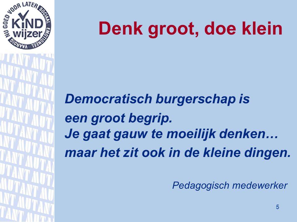 Denk groot, doe klein Democratisch burgerschap is een groot begrip. Je gaat gauw te moeilijk denken… maar het zit ook in de kleine dingen. Pedagogisch