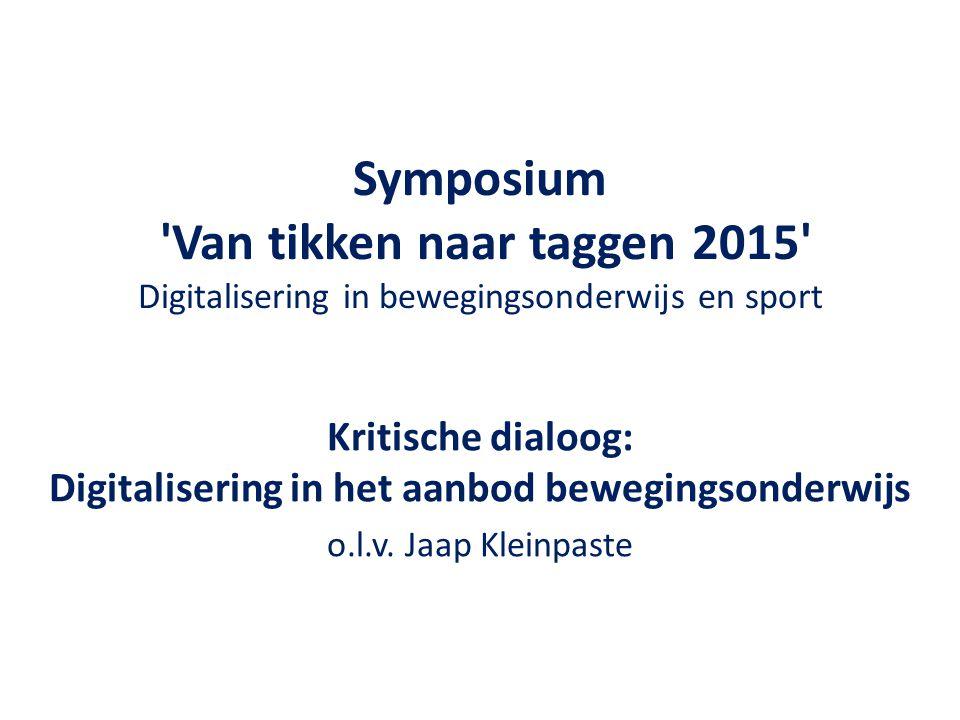 Symposium 'Van tikken naar taggen 2015' Digitalisering in bewegingsonderwijs en sport Kritische dialoog: Digitalisering in het aanbod bewegingsonderwi