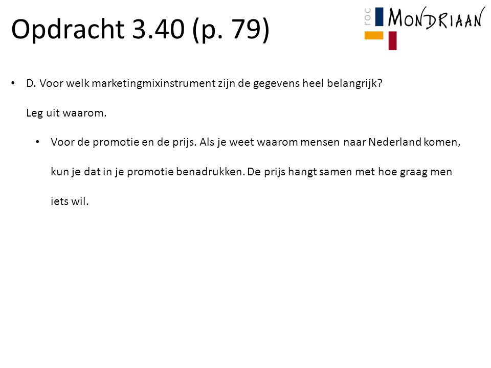 Opdracht 3.40 (p. 79) D. Voor welk marketingmixinstrument zijn de gegevens heel belangrijk? Leg uit waarom. Voor de promotie en de prijs. Als je weet
