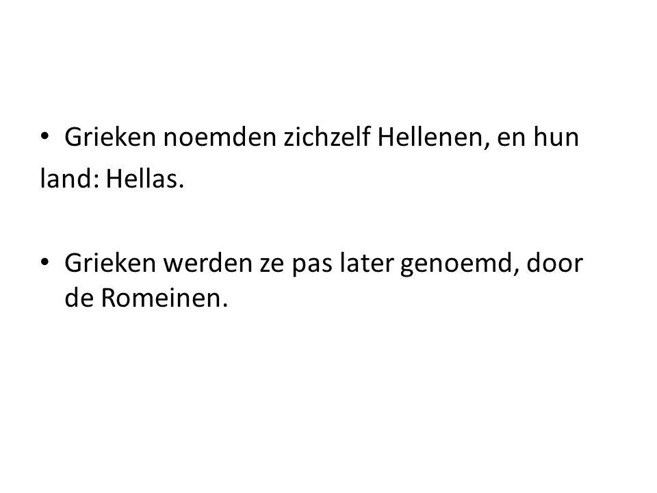 Grieken noemden zichzelf Hellenen, en hun land: Hellas. Grieken werden ze pas later genoemd, door de Romeinen.