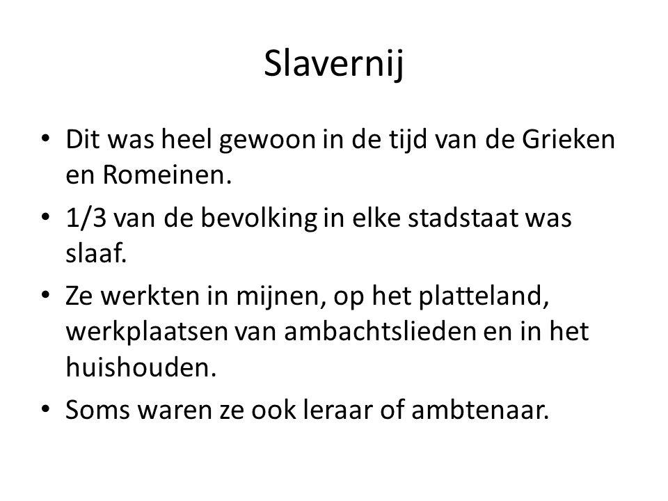 Slavernij Dit was heel gewoon in de tijd van de Grieken en Romeinen. 1/3 van de bevolking in elke stadstaat was slaaf. Ze werkten in mijnen, op het pl