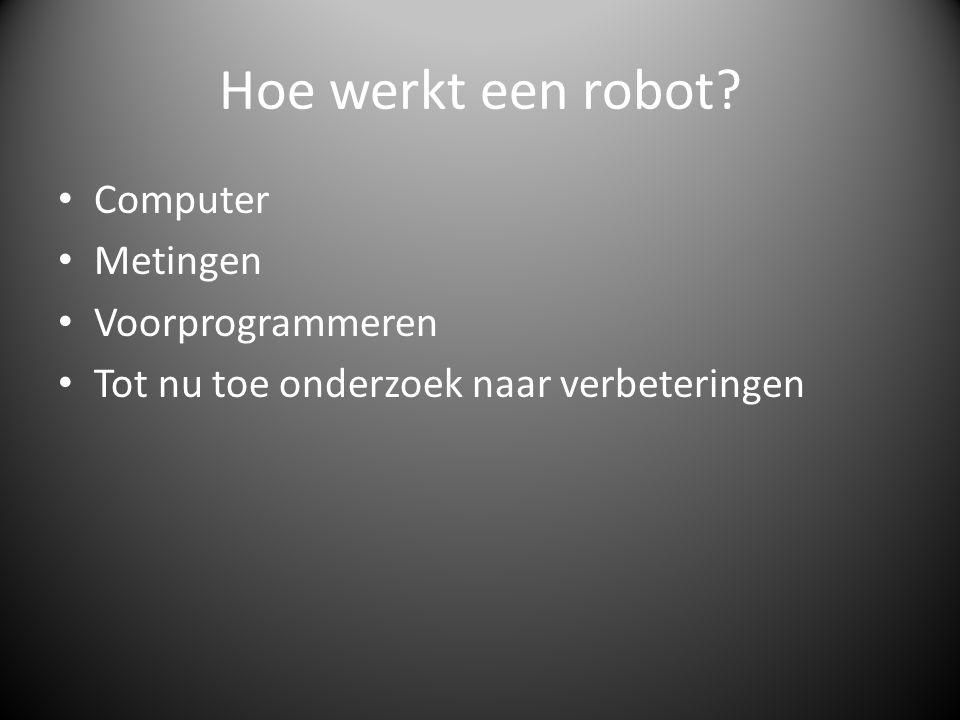 Hoe werkt een robot? Computer Metingen Voorprogrammeren Tot nu toe onderzoek naar verbeteringen