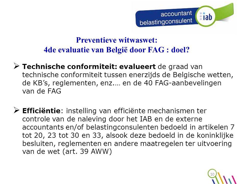 10  Technische conformiteit: evalueert de graad van technische conformiteit tussen enerzijds de Belgische wetten, de KB's, reglementen, enz.… en de 40 FAG-aanbevelingen van de FAG  Efficiëntie: instelling van efficiënte mechanismen ter controle van de naleving door het IAB en de externe accountants en/of belastingconsulenten bedoeld in artikelen 7 tot 20, 23 tot 30 en 33, alsook deze bedoeld in de koninklijke besluiten, reglementen en andere maatregelen ter uitvoering van de wet (art.