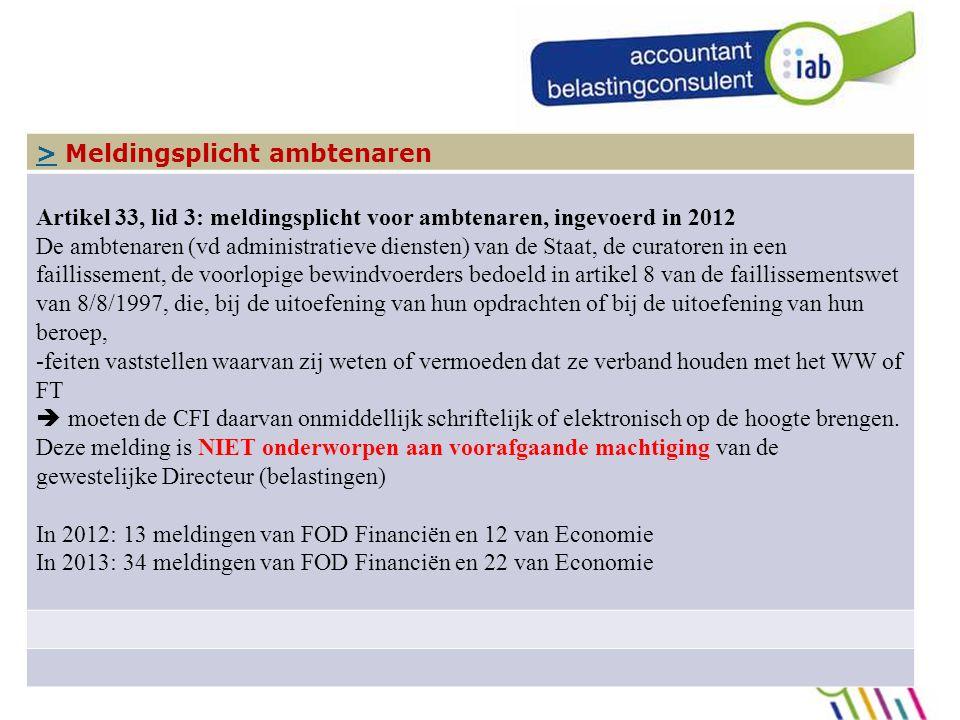 104 In de praktijk, de meldingsplicht >> Meldingsplicht ambtenaren Artikel 33, lid 3: meldingsplicht voor ambtenaren, ingevoerd in 2012 De ambtenaren (vd administratieve diensten) van de Staat, de curatoren in een faillissement, de voorlopige bewindvoerders bedoeld in artikel 8 van de faillissementswet van 8/8/1997, die, bij de uitoefening van hun opdrachten of bij de uitoefening van hun beroep, -feiten vaststellen waarvan zij weten of vermoeden dat ze verband houden met het WW of FT  moeten de CFI daarvan onmiddellijk schriftelijk of elektronisch op de hoogte brengen.