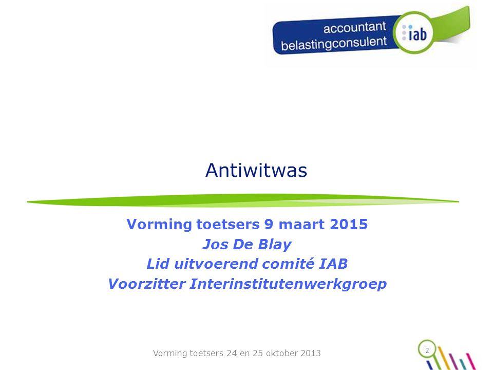 Antiwitwas Vorming toetsers 9 maart 2015 Jos De Blay Lid uitvoerend comité IAB Voorzitter Interinstitutenwerkgroep 2 Vorming toetsers 24 en 25 oktober 2013