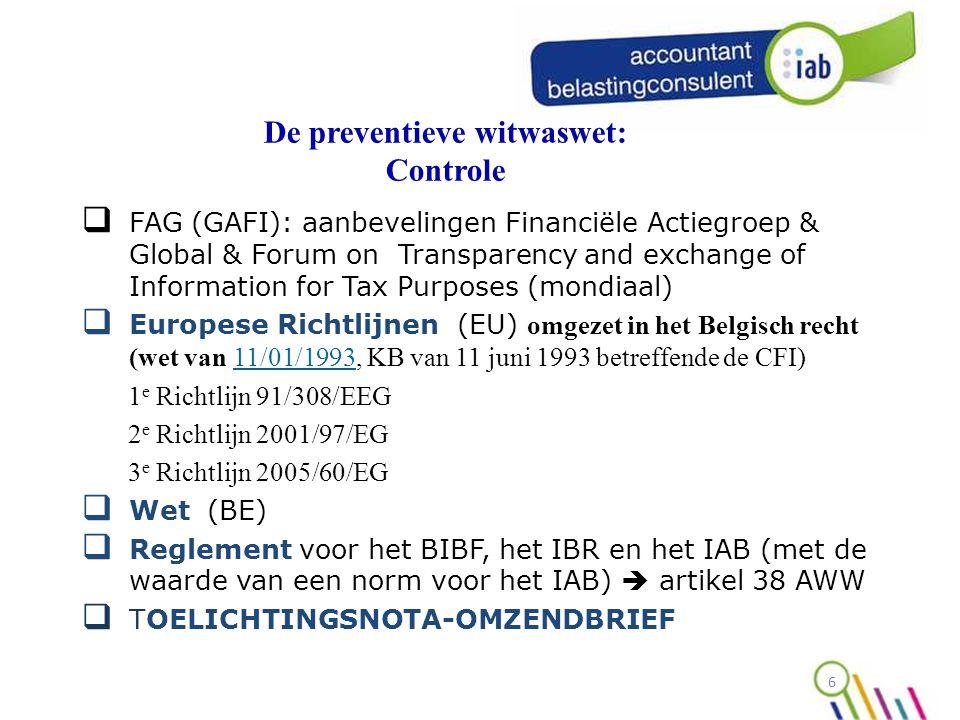 De preventieve witwaswet: Controle  FAG (GAFI): aanbevelingen Financiële Actiegroep & Global & Forum on Transparency and exchange of Information for Tax Purposes (mondiaal)  Europese Richtlijnen (EU) omgezet in het Belgisch recht (wet van 11/01/1993, KB van 11 juni 1993 betreffende de CFI)11/01/1993 1 e Richtlijn 91/308/EEG 2 e Richtlijn 2001/97/EG 3 e Richtlijn 2005/60/EG  Wet (BE)  Reglement voor het BIBF, het IBR en het IAB (met de waarde van een norm voor het IAB)  artikel 38 AWW  TOELICHTINGSNOTA-OMZENDBRIEF 6
