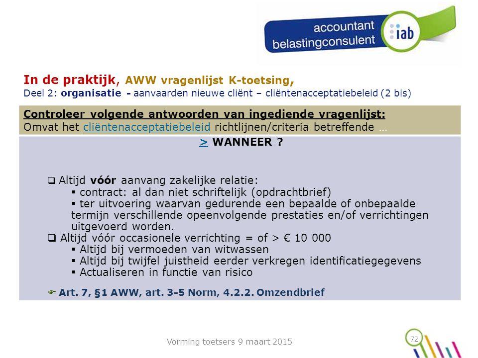 72 In de praktijk, AWW vragenlijst K-toetsing, Deel 2: organisatie - aanvaarden nieuwe cliënt – cliëntenacceptatiebeleid (2 bis) Controleer volgende antwoorden van ingediende vragenlijst: Omvat het cliëntenacceptatiebeleid richtlijnen/criteria betreffende …cliëntenacceptatiebeleid > WANNEER ?>  Altijd vóór aanvang zakelijke relatie:  contract: al dan niet schriftelijk (opdrachtbrief)  ter uitvoering waarvan gedurende een bepaalde of onbepaalde termijn verschillende opeenvolgende prestaties en/of verrichtingen uitgevoerd worden.