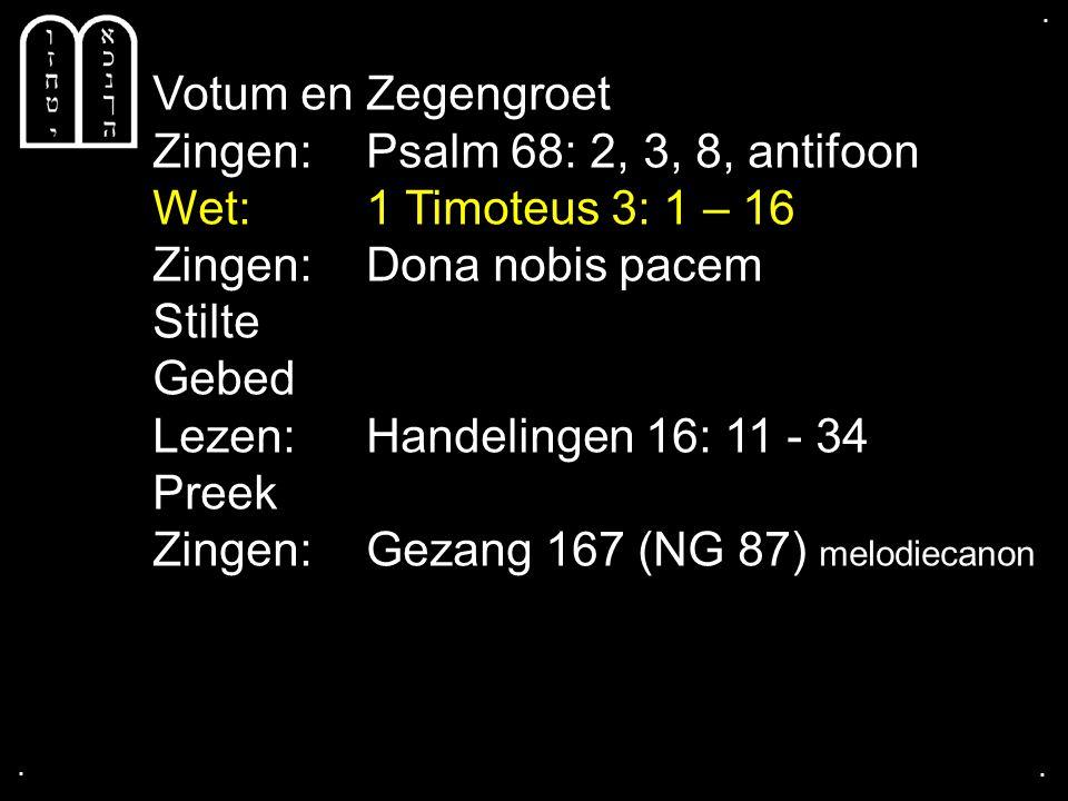 .... Votum en Zegengroet Zingen:Psalm 68: 2, 3, 8, antifoon Wet: 1 Timoteus 3: 1 – 16 Zingen: Dona nobis pacem Stilte Gebed Lezen: Handelingen 16: 11